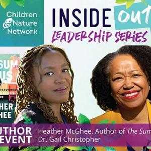 """Colorful graphic bordered by leaves and in the middle are photographs of two women and a book cover of """"The Sum of Us"""" behind one woman. Text from top: Children Nature Network, Inside Out! Leadership Series, Author Event, Heather McGhee, Author of The Sum of Us, and Dr. Gail Christopher."""
